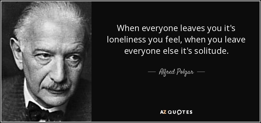 When everyone leaves you it's loneliness you feel, when you leave everyone else it's solitude. - Alfred Polgar