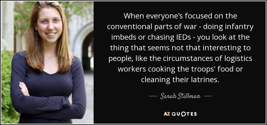 When everyone's focused on the conventional parts of war - doing infantry imbeds or chasing IEDs - you look at the thing that seems not that interesting to people, like the circumstances of logistics workers cooking the troops' food or cleaning their latrines. - Sarah Stillman
