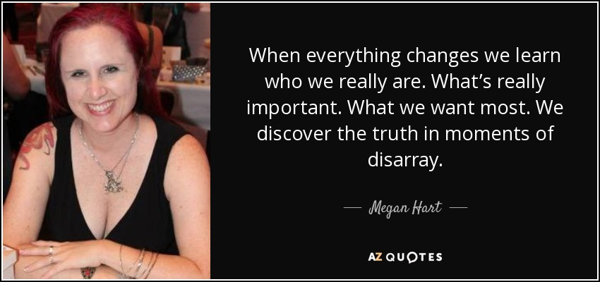 When everything changes we learn who we really are. What's really important. What we want most. We discover the truth in moments of disarray. - Megan Hart
