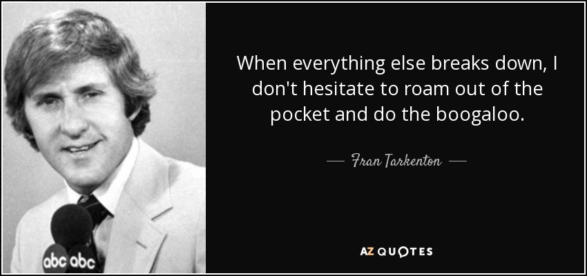 When everything else breaks down, I don't hesitate to roam out of the pocket and do the boogaloo. - Fran Tarkenton