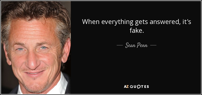 When everything gets answered, it's fake. - Sean Penn