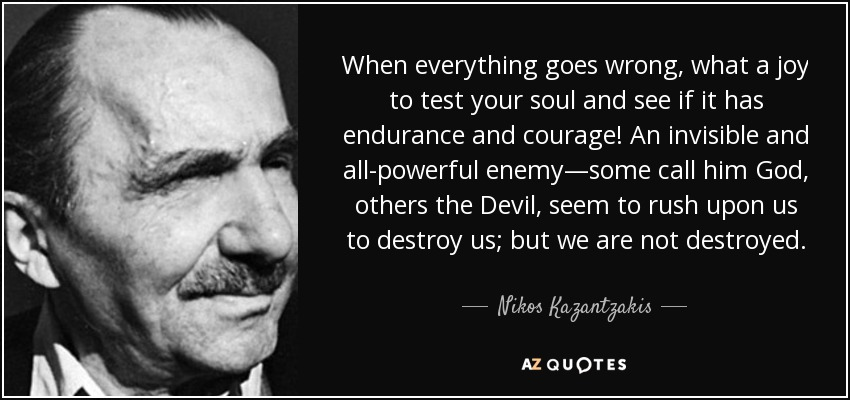 When everything goes wrong, what a joy to test your soul and see if it has endurance and courage! An invisible and all-powerful enemy—some call him God, others the Devil, seem to rush upon us to destroy us; but we are not destroyed. - Nikos Kazantzakis