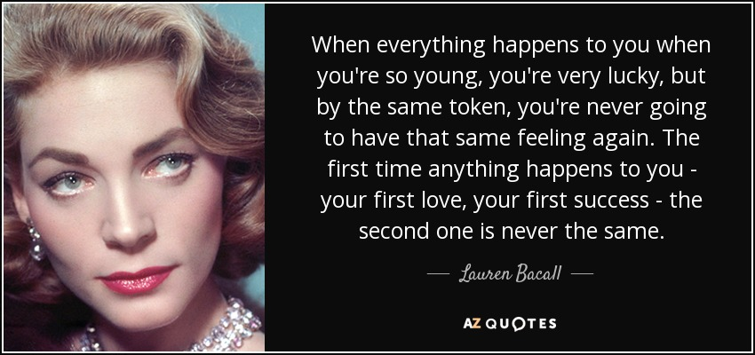 When everything happens to you when you're so young, you're very lucky, but by the same token, you're never going to have that same feeling again. The first time anything happens to you - your first love, your first success - the second one is never the same. - Lauren Bacall
