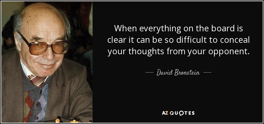 When everything on the board is clear it can be so difficult to conceal your thoughts from your opponent. - David Bronstein