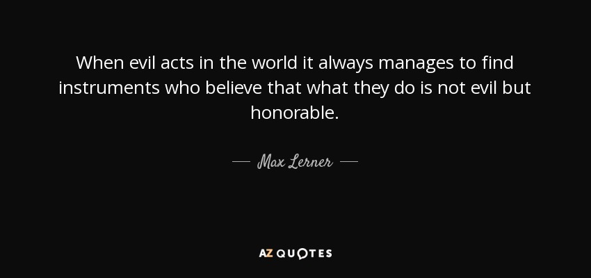 When evil acts in the world it always manages to find instruments who believe that what they do is not evil but honorable. - Max Lerner