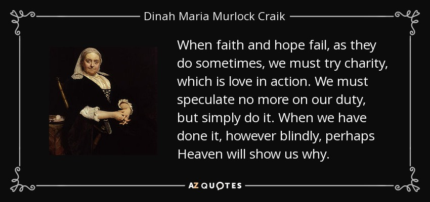 When faith and hope fail, as they do sometimes, we must try charity, which is love in action. We must speculate no more on our duty, but simply do it. When we have done it, however blindly, perhaps Heaven will show us why. - Dinah Maria Murlock Craik