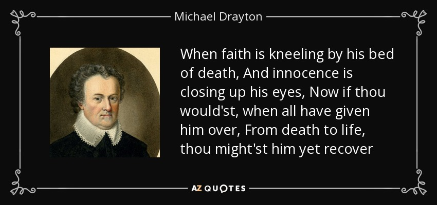 When faith is kneeling by his bed of death, And innocence is closing up his eyes, Now if thou would'st, when all have given him over, From death to life, thou might'st him yet recover - Michael Drayton