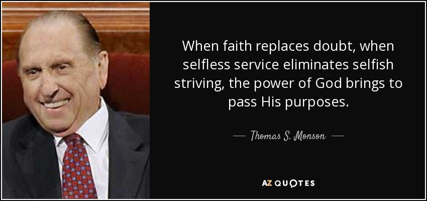 When faith replaces doubt, when selfless service eliminates selfish striving, the power of God brings to pass His purposes. - Thomas S. Monson