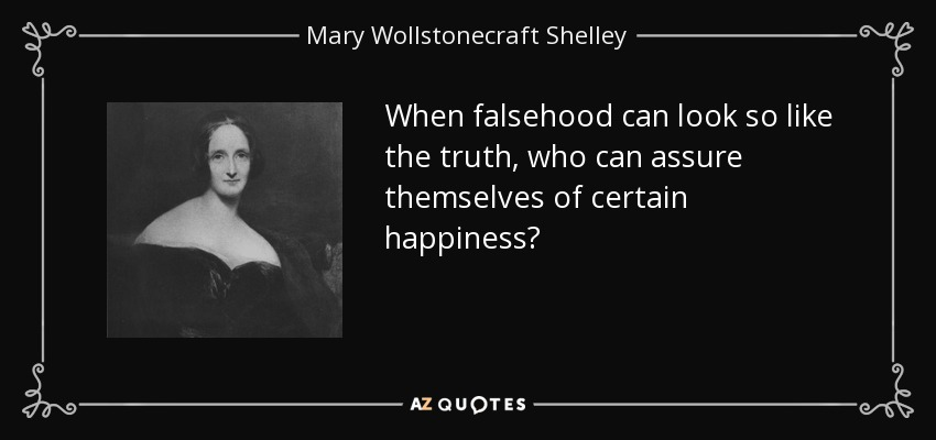 When falsehood can look so like the truth, who can assure themselves of certain happiness? - Mary Wollstonecraft Shelley