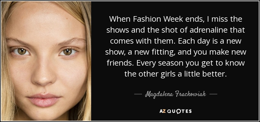 When Fashion Week ends, I miss the shows and the shot of adrenaline that comes with them. Each day is a new show, a new fitting, and you make new friends. Every season you get to know the other girls a little better. - Magdalena Frackowiak