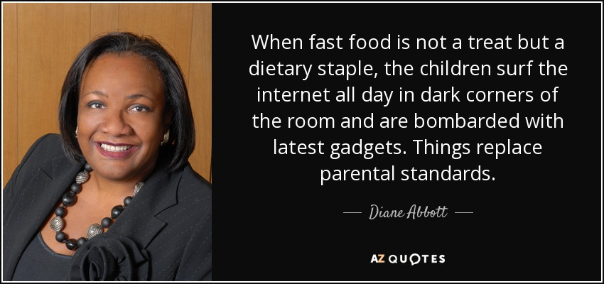 When fast food is not a treat but a dietary staple, the children surf the internet all day in dark corners of the room and are bombarded with latest gadgets. Things replace parental standards. - Diane Abbott