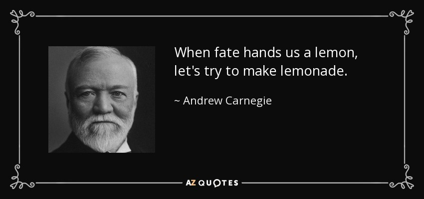 When fate hands us a lemon, let's try to make lemonade. - Andrew Carnegie
