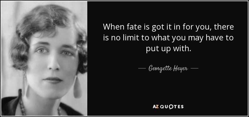 When fate is got it in for you, there is no limit to what you may have to put up with. - Georgette Heyer