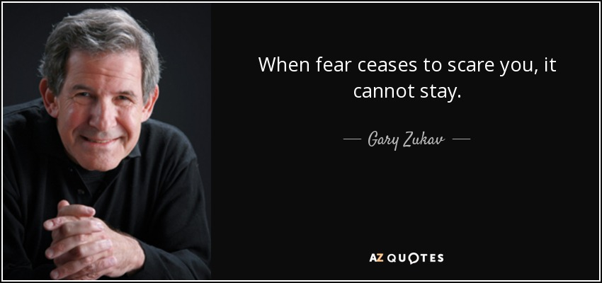When fear ceases to scare you, it cannot stay. - Gary Zukav