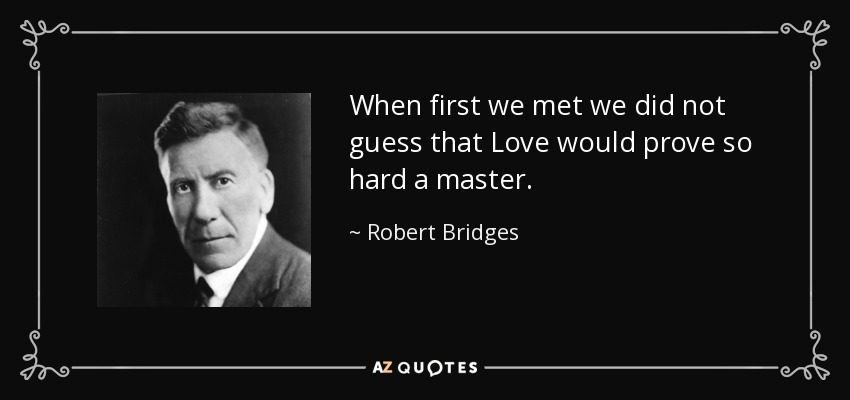 When first we met we did not guess that Love would prove so hard a master. - Robert Bridges