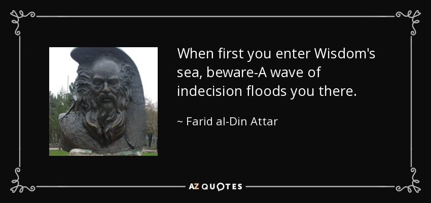 When first you enter Wisdom's sea, beware-A wave of indecision floods you there. - Farid al-Din Attar