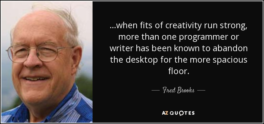 ...when fits of creativity run strong, more than one programmer or writer has been known to abandon the desktop for the more spacious floor. - Fred Brooks