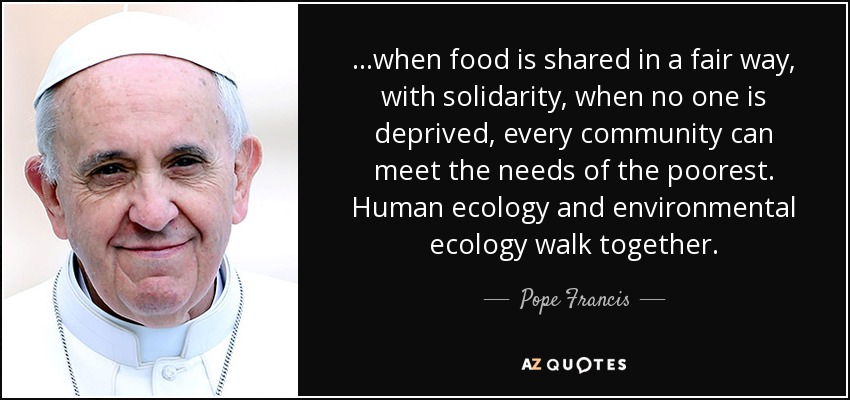 ...when food is shared in a fair way, with solidarity, when no one is deprived, every community can meet the needs of the poorest. Human ecology and environmental ecology walk together. - Pope Francis