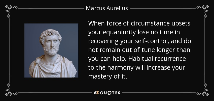 When force of circumstance upsets your equanimity lose no time in recovering your self-control, and do not remain out of tune longer than you can help. Habitual recurrence to the harmony will increase your mastery of it. - Marcus Aurelius