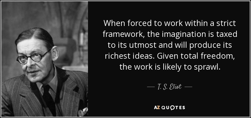 When forced to work within a strict framework, the imagination is taxed to its utmost and will produce its richest ideas. Given total freedom, the work is likely to sprawl. - T. S. Eliot