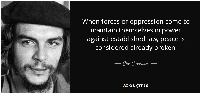 When forces of oppression come to maintain themselves in power against established law, peace is considered already broken. - Che Guevara