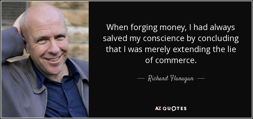 When forging money, I had always salved my conscience by concluding that I was merely extending the lie of commerce. - Richard Flanagan