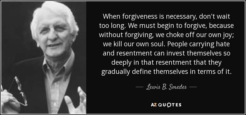 When forgiveness is necessary, don't wait too long. We must begin to forgive, because without forgiving, we choke off our own joy; we kill our own soul. People carrying hate and resentment can invest themselves so deeply in that resentment that they gradually define themselves in terms of it. - Lewis B. Smedes