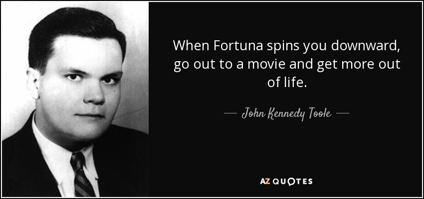 When Fortuna spins you downward, go out to a movie and get more out of life. - John Kennedy Toole