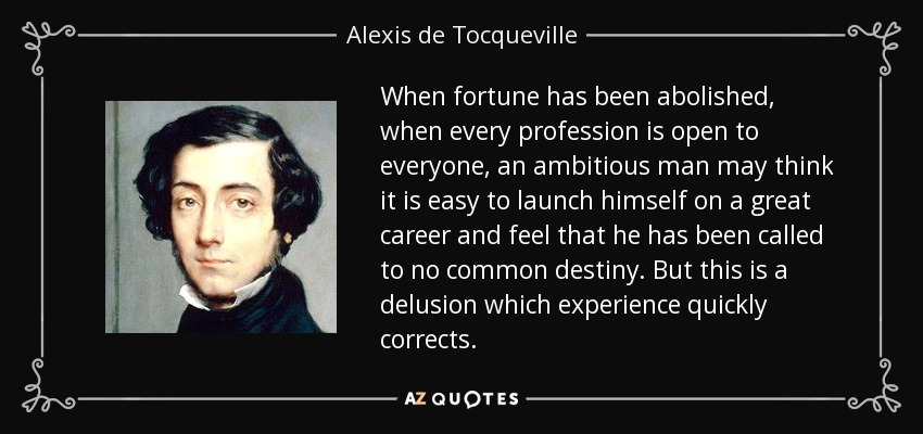 When fortune has been abolished, when every profession is open to everyone, an ambitious man may think it is easy to launch himself on a great career and feel that he has been called to no common destiny. But this is a delusion which experience quickly corrects. - Alexis de Tocqueville