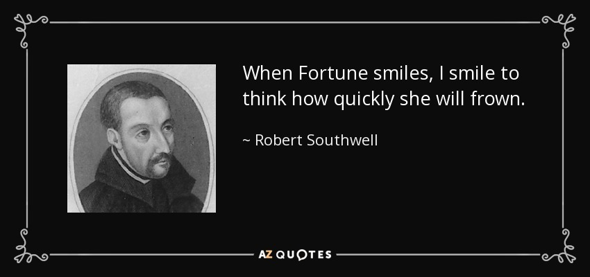 When Fortune smiles, I smile to think how quickly she will frown. - Robert Southwell