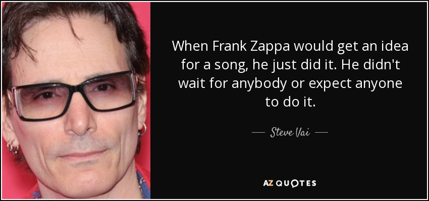 When Frank Zappa would get an idea for a song, he just did it. He didn't wait for anybody or expect anyone to do it. - Steve Vai
