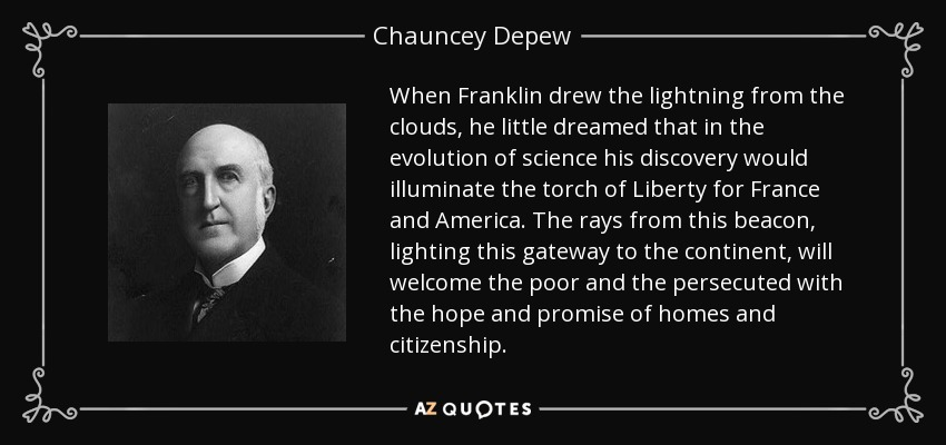When Franklin drew the lightning from the clouds, he little dreamed that in the evolution of science his discovery would illuminate the torch of Liberty for France and America. The rays from this beacon, lighting this gateway to the continent, will welcome the poor and the persecuted with the hope and promise of homes and citizenship. - Chauncey Depew