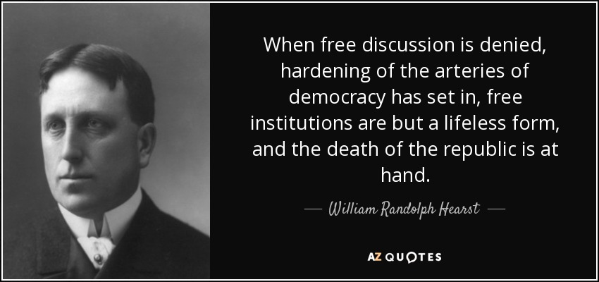 When free discussion is denied, hardening of the arteries of democracy has set in, free institutions are but a lifeless form, and the death of the republic is at hand. - William Randolph Hearst