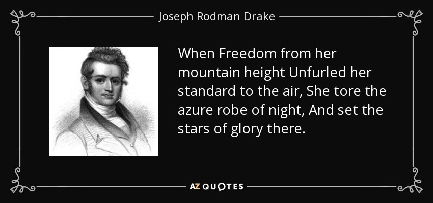 When Freedom from her mountain height Unfurled her standard to the air, She tore the azure robe of night, And set the stars of glory there. - Joseph Rodman Drake