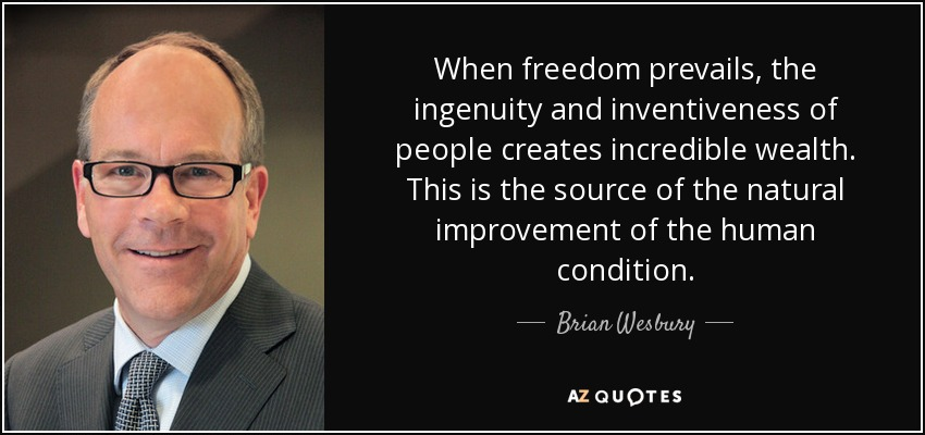 When freedom prevails, the ingenuity and inventiveness of people creates incredible wealth. This is the source of the natural improvement of the human condition. - Brian Wesbury