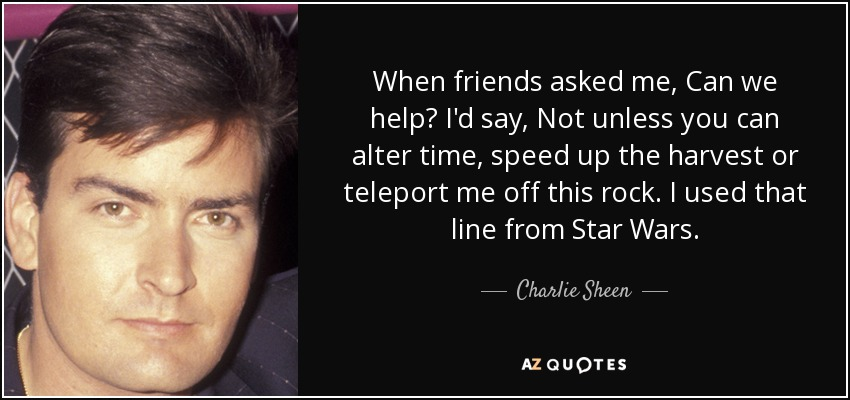 When friends asked me, Can we help? I'd say, Not unless you can alter time, speed up the harvest or teleport me off this rock. I used that line from Star Wars. - Charlie Sheen