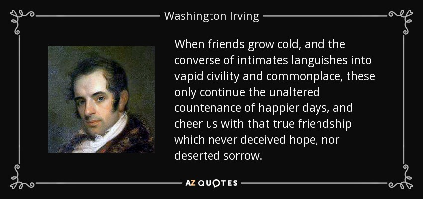 When friends grow cold, and the converse of intimates languishes into vapid civility and commonplace, these only continue the unaltered countenance of happier days, and cheer us with that true friendship which never deceived hope, nor deserted sorrow. - Washington Irving
