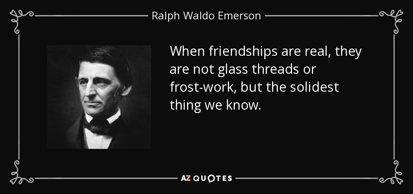 When friendships are real, they are not glass threads or frost work, but the solidest things we can know. - Ralph Waldo Emerson