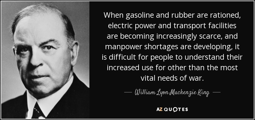 When gasoline and rubber are rationed, electric power and transport facilities are becoming increasingly scarce, and manpower shortages are developing, it is difficult for people to understand their increased use for other than the most vital needs of war. - William Lyon Mackenzie King