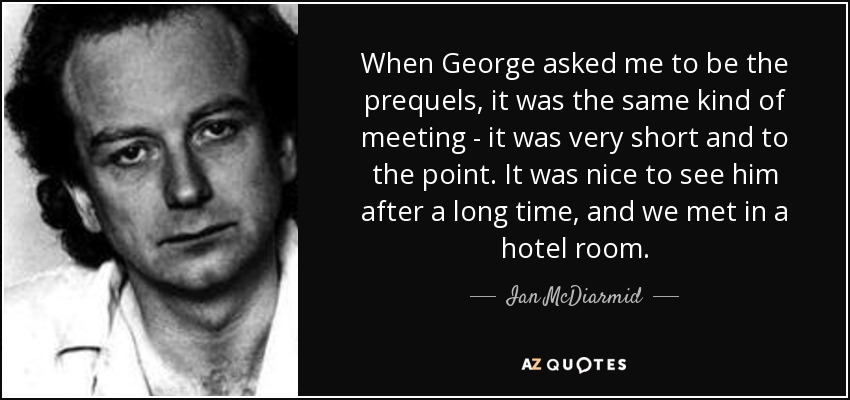 When George asked me to be the prequels, it was the same kind of meeting - it was very short and to the point. It was nice to see him after a long time, and we met in a hotel room. - Ian McDiarmid
