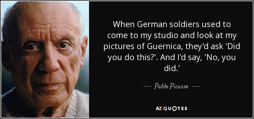 When German soldiers used to come to my studio and look at my pictures of Guernica, they'd ask 'Did you do this?'. And I'd say, 'No, you did.' - Pablo Picasso