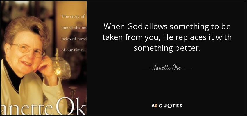 When God allows something to be taken from you, He replaces it with something better. - Janette Oke