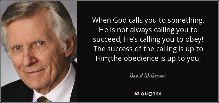 When God calls you to something, He is not always calling you to succeed, He's calling you to obey! The success of the calling is up to Him;the obedience is up to you. - David Wilkerson