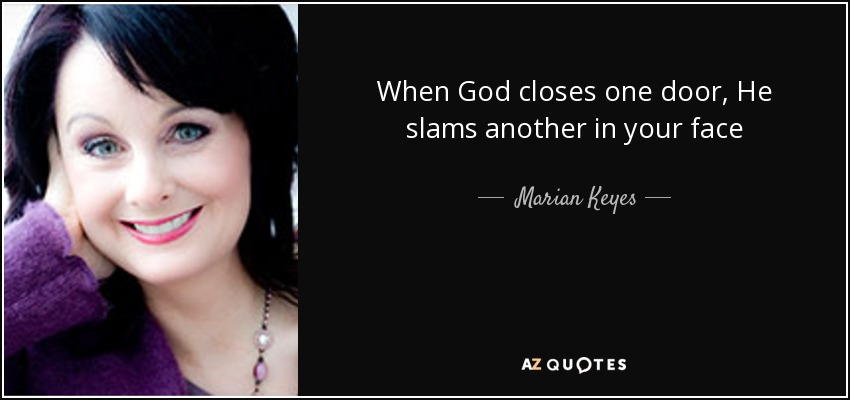 When God closes one door, He slams another in your face - Marian Keyes