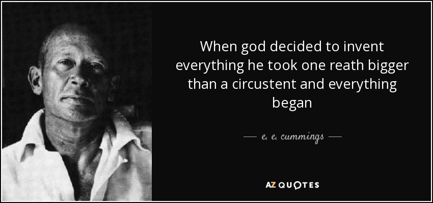 When god decided to invent everything he took one reath bigger than a circustent and everything began - e. e. cummings