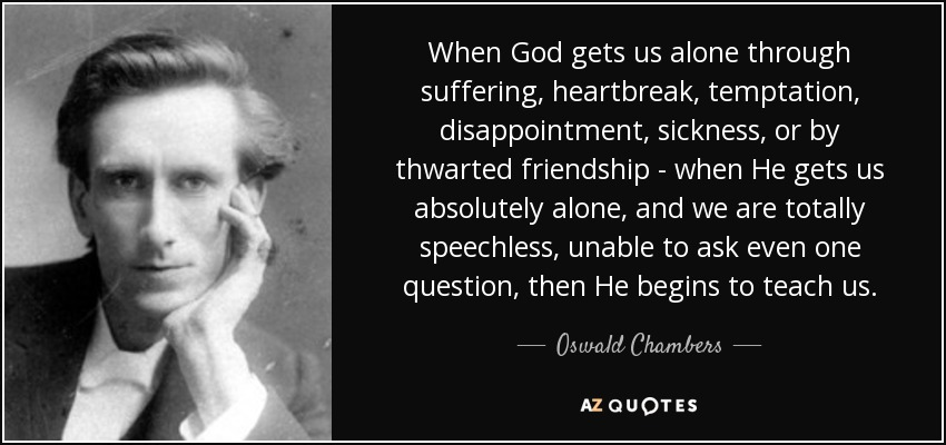 When God gets us alone through suffering, heartbreak, temptation, disappointment, sickness, or by thwarted friendship - when He gets us absolutely alone, and we are totally speechless, unable to ask even one question, then He begins to teach us. - Oswald Chambers