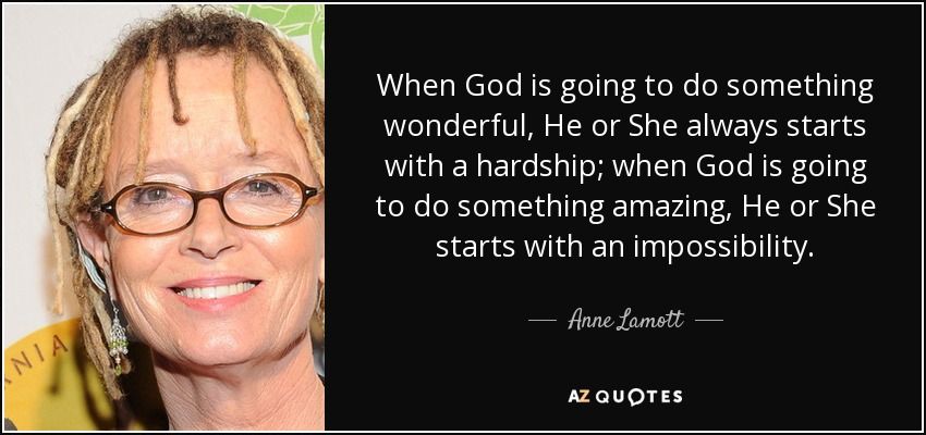 When God is going to do something wonderful, He or She always starts with a hardship; when God is going to do something amazing, He or She starts with an impossibility. - Anne Lamott