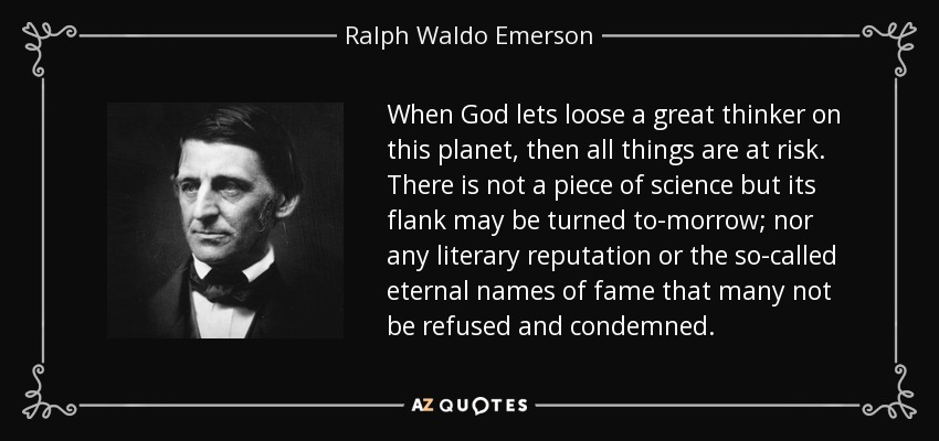 When God lets loose a great thinker on this planet, then all things are at risk. There is not a piece of science but its flank may be turned to-morrow; nor any literary reputation or the so-called eternal names of fame that many not be refused and condemned. - Ralph Waldo Emerson