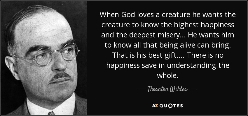 When God loves a creature he wants the creature to know the highest happiness and the deepest misery He wants him to know all that being alive can bring. That is his best gift. There is no happiness save in understanding the whole. - Thornton Wilder