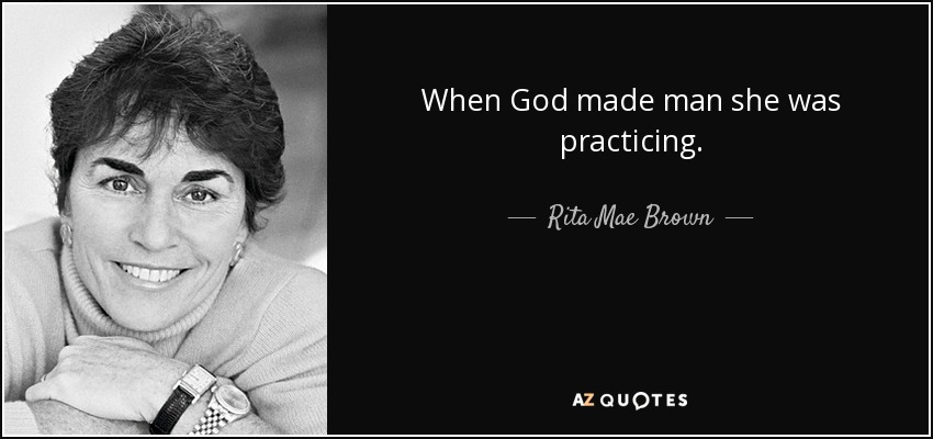 When God made man she was practicing. - Rita Mae Brown